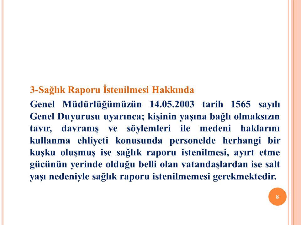 3-Sağlık Raporu İstenilmesi Hakkında Genel Müdürlüğümüzün 14.05.2003 tarih 1565 sayılı Genel Duyurusu uyarınca; kişinin yaşına bağlı olmaksızın tavır, davranış ve söylemleri ile medeni haklarını kullanma ehliyeti konusunda personelde herhangi bir kuşku oluşmuş ise sağlık raporu istenilmesi, ayırt etme gücünün yerinde olduğu belli olan vatandaşlardan ise salt yaşı nedeniyle sağlık raporu istenilmemesi gerekmektedir.