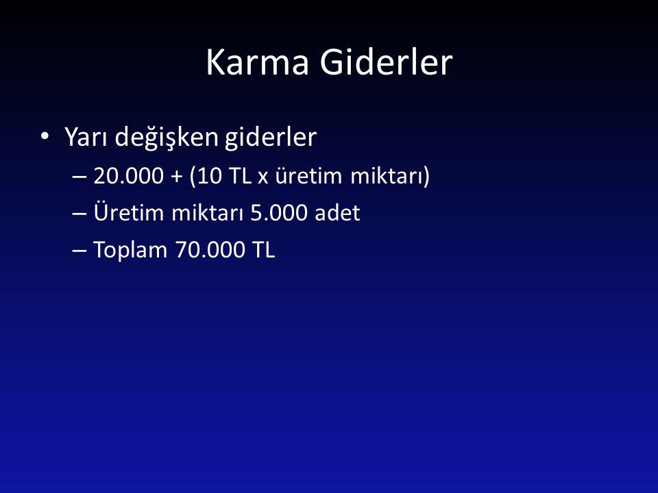 Karma Giderler Yarı değişken giderler – 20.000 + (10 TL x üretim miktarı) – Üretim miktarı 5.000 adet – Toplam 70.000 TL