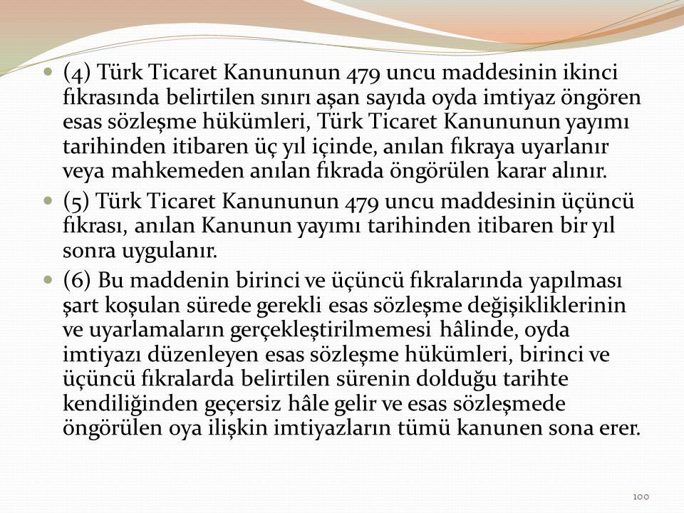(4) Türk Ticaret Kanununun 479 uncu maddesinin ikinci fıkrasında belirtilen sınırı aşan sayıda oyda imtiyaz öngören esas sözleşme hükümleri, Türk Ticaret Kanununun yayımı tarihinden itibaren üç yıl içinde, anılan fıkraya uyarlanır veya mahkemeden anılan fıkrada öngörülen karar alınır.