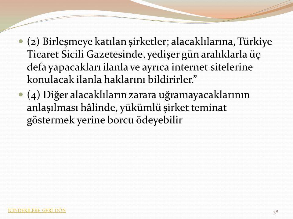 (2) Birleşmeye katılan şirketler; alacaklılarına, Türkiye Ticaret Sicili Gazetesinde, yedişer gün aralıklarla üç defa yapacakları ilanla ve ayrıca internet sitelerine konulacak ilanla haklarını bildirirler. (4) Diğer alacaklıların zarara uğramayacaklarının anlaşılması hâlinde, yükümlü şirket teminat göstermek yerine borcu ödeyebilir 38 İÇİNDEKİLERE GERİ DÖN