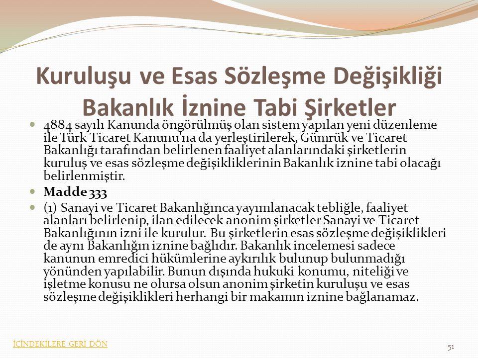 Kuruluşu ve Esas Sözleşme Değişikliği Bakanlık İznine Tabi Şirketler 4884 sayılı Kanunda öngörülmüş olan sistem yapılan yeni düzenleme ile Türk Ticaret Kanunu na da yerleştirilerek, Gümrük ve Ticaret Bakanlığı tarafından belirlenen faaliyet alanlarındaki şirketlerin kuruluş ve esas sözleşme değişikliklerinin Bakanlık iznine tabi olacağı belirlenmiştir.