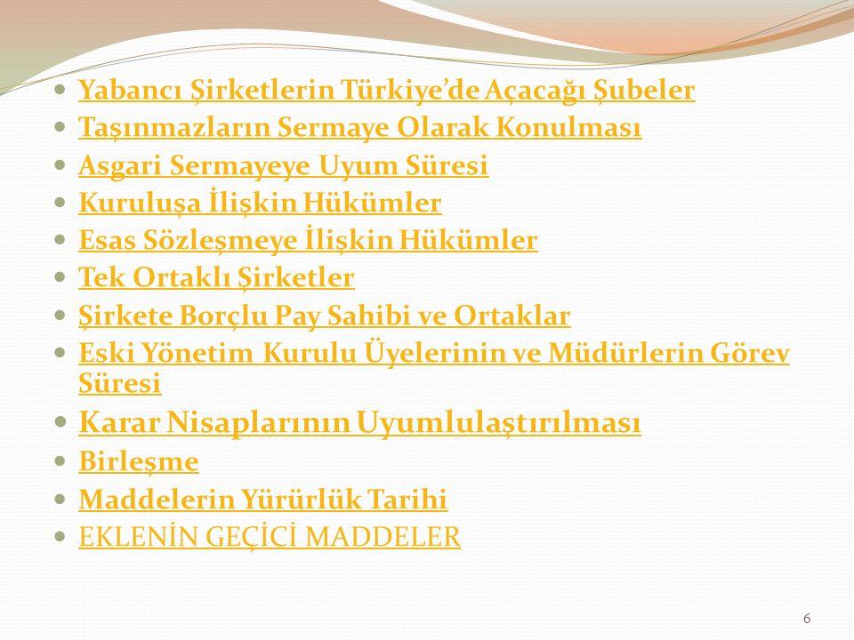 Yabancı Şirketlerin Türkiye'de Açacağı Şubeler Taşınmazların Sermaye Olarak Konulması Asgari Sermayeye Uyum Süresi Kuruluşa İlişkin Hükümler Esas Sözleşmeye İlişkin Hükümler Tek Ortaklı Şirketler Şirkete Borçlu Pay Sahibi ve Ortaklar Eski Yönetim Kurulu Üyelerinin ve Müdürlerin Görev Süresi Eski Yönetim Kurulu Üyelerinin ve Müdürlerin Görev Süresi Karar Nisaplarının Uyumlulaştırılması Birleşme Maddelerin Yürürlük Tarihi EKLENİN GEÇİCİ MADDELER 6