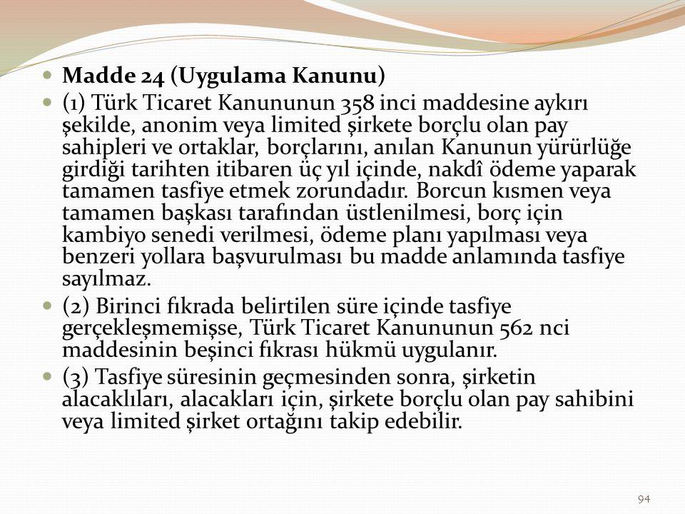 Madde 24 (Uygulama Kanunu) (1) Türk Ticaret Kanununun 358 inci maddesine aykırı şekilde, anonim veya limited şirkete borçlu olan pay sahipleri ve ortaklar, borçlarını, anılan Kanunun yürürlüğe girdiği tarihten itibaren üç yıl içinde, nakdî ödeme yaparak tamamen tasfiye etmek zorundadır.