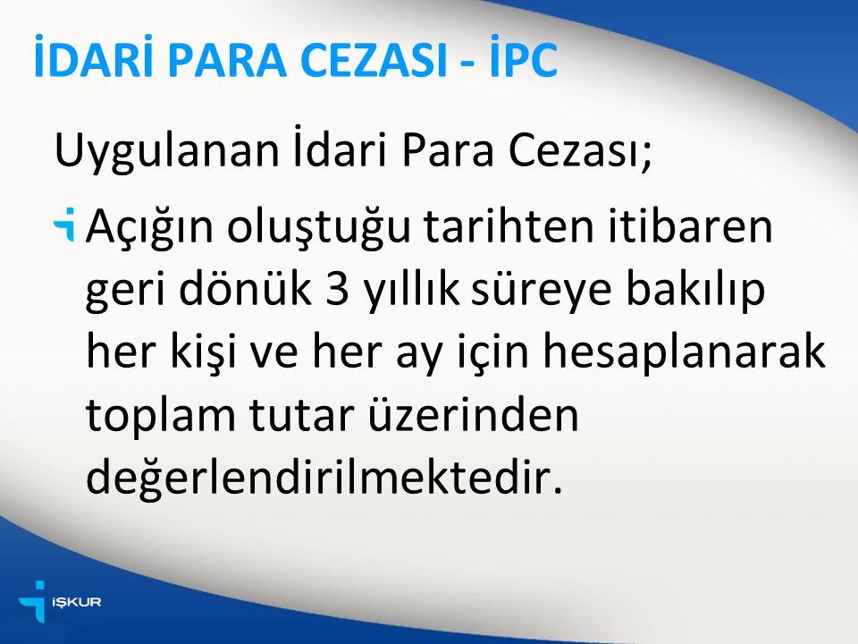 İDARİ PARA CEZASI - İPC Uygulanan İdari Para Cezası; Açığın oluştuğu tarihten itibaren geri dönük 3 yıllık süreye bakılıp her kişi ve her ay için hesaplanarak toplam tutar üzerinden değerlendirilmektedir.