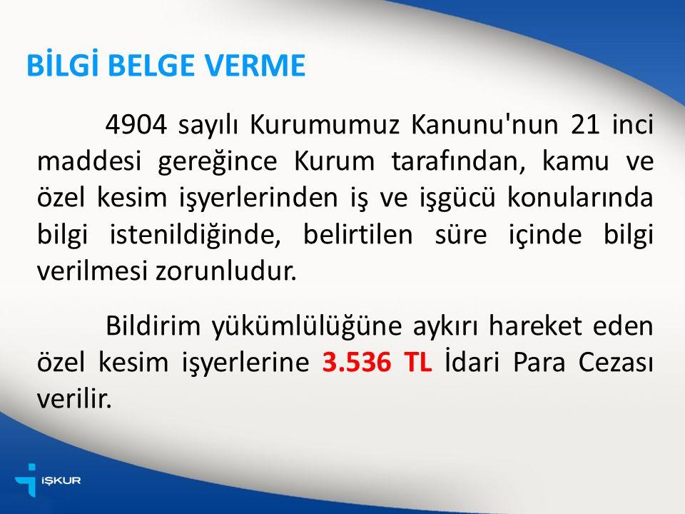 BİLGİ BELGE VERME 4904 sayılı Kurumumuz Kanunu nun 21 inci maddesi gereğince Kurum tarafından, kamu ve özel kesim işyerlerinden iş ve işgücü konularında bilgi istenildiğinde, belirtilen süre içinde bilgi verilmesi zorunludur.