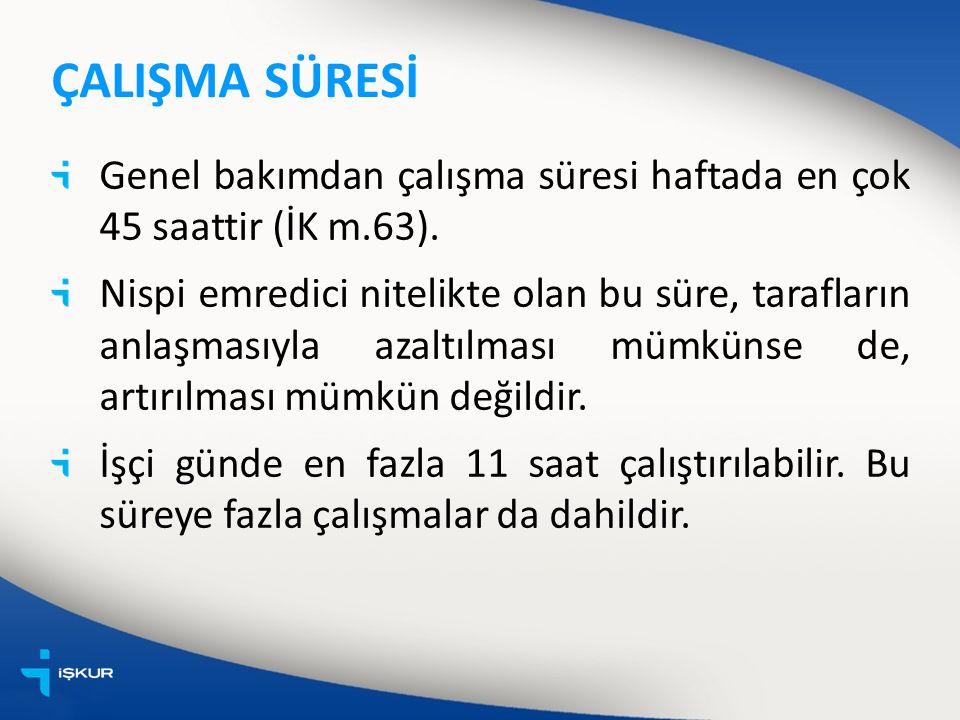 ÇALIŞMA SÜRESİ Genel bakımdan çalışma süresi haftada en çok 45 saattir (İK m.63).