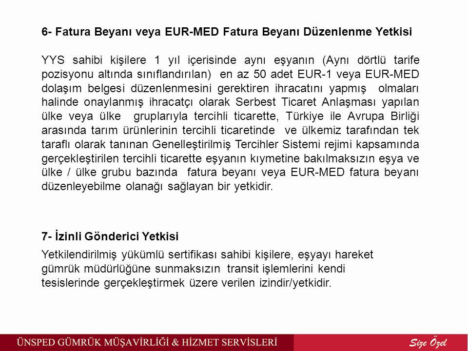 6- Fatura Beyanı veya EUR-MED Fatura Beyanı Düzenlenme Yetkisi YYS sahibi kişilere 1 yıl içerisinde aynı eşyanın (Aynı dörtlü tarife pozisyonu altında sınıflandırılan) en az 50 adet EUR-1 veya EUR-MED dolaşım belgesi düzenlenmesini gerektiren ihracatını yapmış olmaları halinde onaylanmış ihracatçı olarak Serbest Ticaret Anlaşması yapılan ülke veya ülke gruplarıyla tercihli ticarette, Türkiye ile Avrupa Birliği arasında tarım ürünlerinin tercihli ticaretinde ve ülkemiz tarafından tek taraflı olarak tanınan Genelleştirilmiş Tercihler Sistemi rejimi kapsamında gerçekleştirilen tercihli ticarette eşyanın kıymetine bakılmaksızın eşya ve ülke / ülke grubu bazında fatura beyanı veya EUR-MED fatura beyanı düzenleyebilme olanağı sağlayan bir yetkidir.
