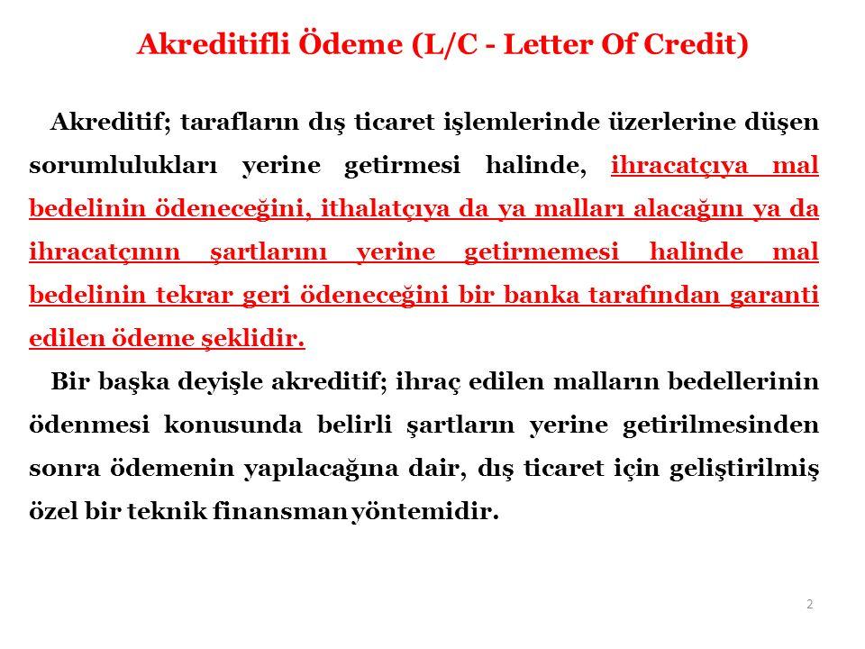 Akreditifli Ödeme (L/C - Letter Of Credit) Akreditif; tarafların dış ticaret işlemlerinde üzerlerine düşen sorumlulukları yerine getirmesi halinde, ihracatçıya mal bedelinin ödeneceğini, ithalatçıya da ya malları alacağını ya da ihracatçının şartlarını yerine getirmemesi halinde mal bedelinin tekrar geri ödeneceğini bir banka tarafından garanti edilen ödeme şeklidir.