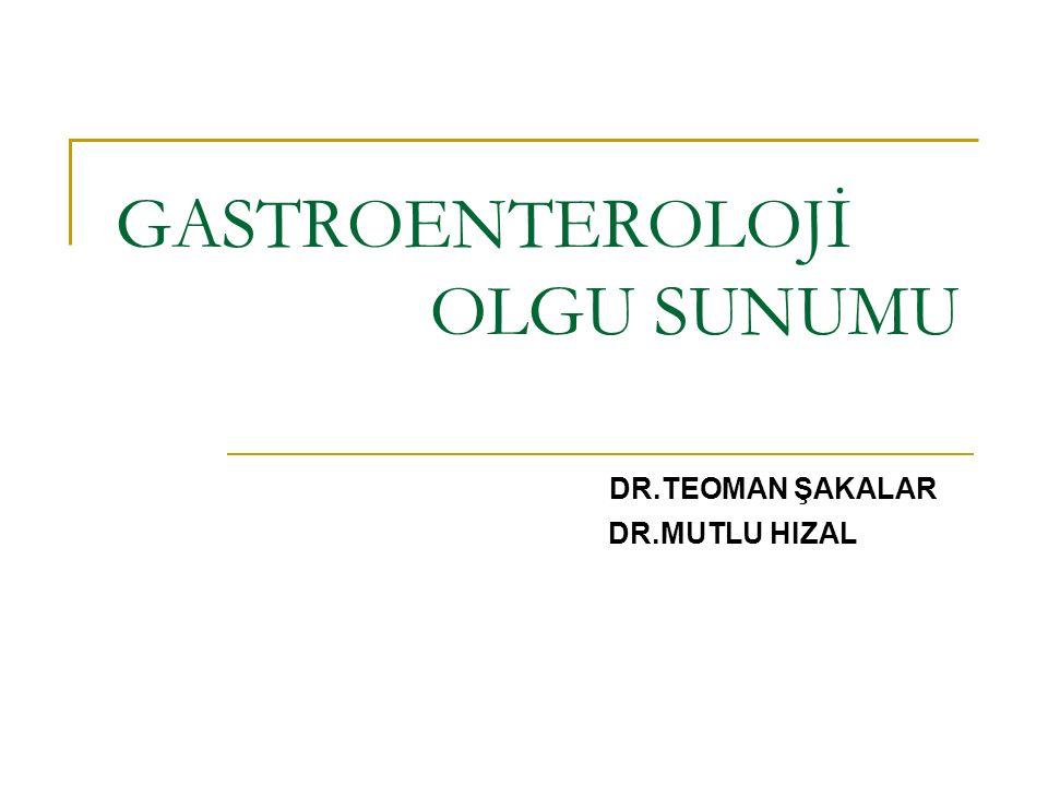 GASTROENTEROLOJİ OLGU SUNUMU DR.TEOMAN ŞAKALAR DR.MUTLU HIZAL