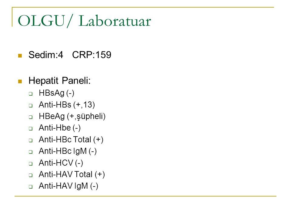 OLGU/ Laboratuar Sedim:4 CRP:159 Hepatit Paneli:  HBsAg (-)  Anti-HBs (+,13)  HBeAg (+,şüpheli)  Anti-Hbe (-)  Anti-HBc Total (+)  Anti-HBc IgM