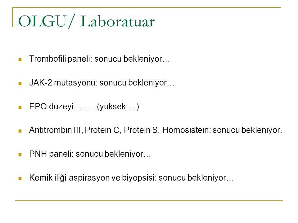 OLGU/ Laboratuar Trombofili paneli: sonucu bekleniyor… JAK-2 mutasyonu: sonucu bekleniyor… EPO düzeyi: …….(yüksek….) Antitrombin III, Protein C, Prote