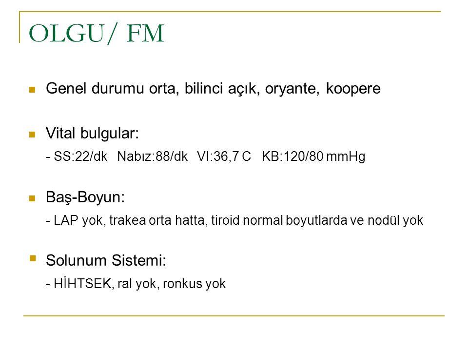 OLGU/ FM Genel durumu orta, bilinci açık, oryante, koopere Vital bulgular: - SS:22/dk Nabız:88/dk VI:36,7 C KB:120/80 mmHg Baş-Boyun: - LAP yok, trake