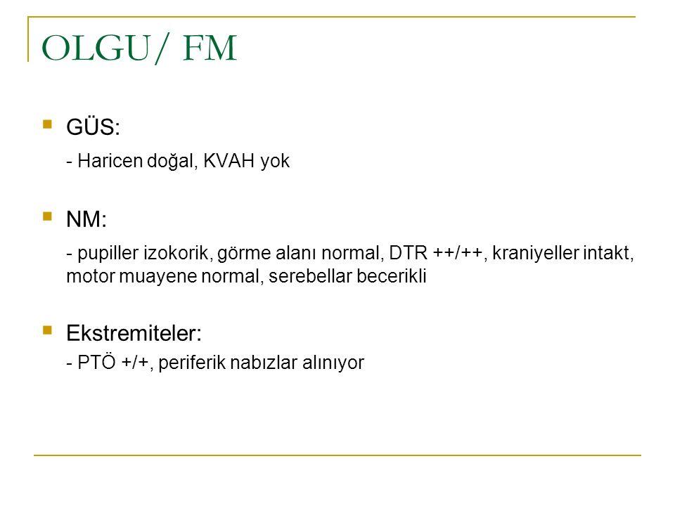 OLGU/ FM  GÜS: - Haricen doğal, KVAH yok  NM: - pupiller izokorik, görme alanı normal, DTR ++/++, kraniyeller intakt, motor muayene normal, serebell