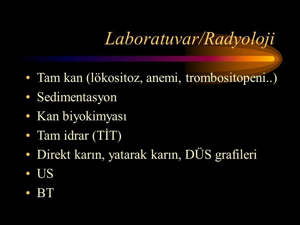 Laboratuvar/Radyoloji Tam kan (lökositoz, anemi, trombositopeni..) Sedimentasyon Kan biyokimyası Tam idrar (TİT) Direkt karın, yatarak karın, DÜS grafileri US BT