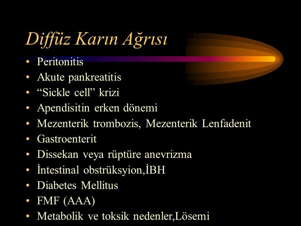 Diffüz Karın Ağrısı Peritonitis Akute pankreatitis Sickle cell krizi Apendisitin erken dönemi Mezenterik trombozis, Mezenterik Lenfadenit Gastroenterit Dissekan veya rüptüre anevrizma İntestinal obstrüksyion,İBH Diabetes Mellitus FMF (AAA) Metabolik ve toksik nedenler,Lösemi