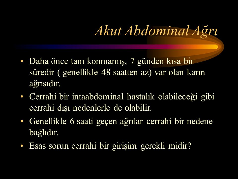 Akut Abdominal Ağrı Daha önce tanı konmamış, 7 günden kısa bir süredir ( genellikle 48 saatten az) var olan karın ağrısıdır.
