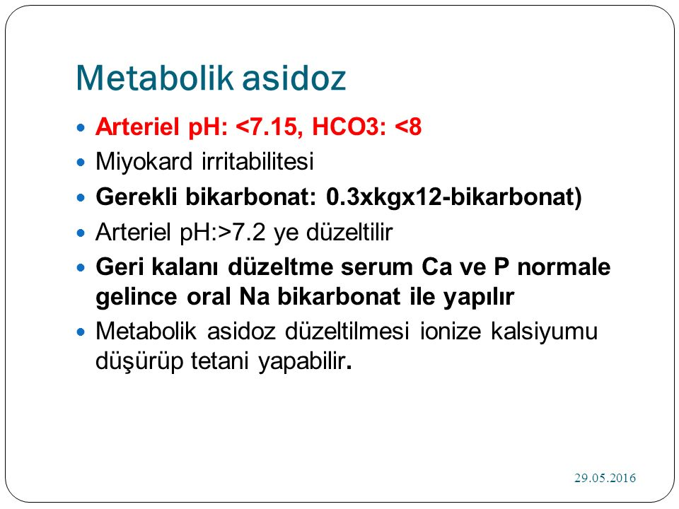 Metabolik asidoz Arteriel pH: <7.15, HCO3: <8 Miyokard irritabilitesi Gerekli bikarbonat: 0.3xkgx12-bikarbonat) Arteriel pH:>7.2 ye düzeltilir Geri kalanı düzeltme serum Ca ve P normale gelince oral Na bikarbonat ile yapılır Metabolik asidoz düzeltilmesi ionize kalsiyumu düşürüp tetani yapabilir.