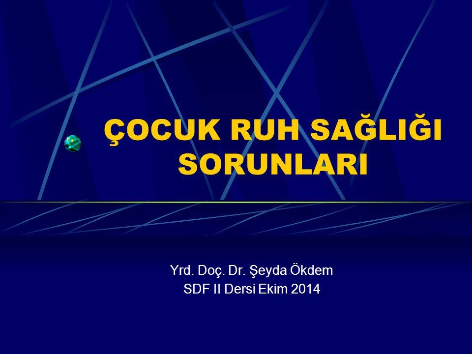 ÇOCUK RUH SAĞLIĞI SORUNLARI Yrd. Doç. Dr. Şeyda Ökdem SDF II Dersi Ekim 2014