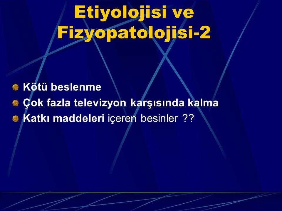 Etiyolojisi ve Fizyopatolojisi-2 Kötü beslenme Çok fazla televizyon karşısında kalma Katkı maddeleri içeren besinler ??