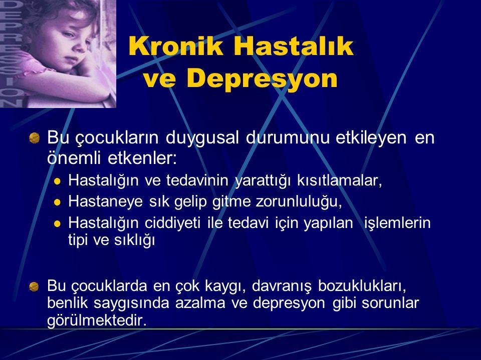 Kronik Hastalık ve Depresyon Bu çocukların duygusal durumunu etkileyen en önemli etkenler: Hastalığın ve tedavinin yarattığı kısıtlamalar, Hastaneye s