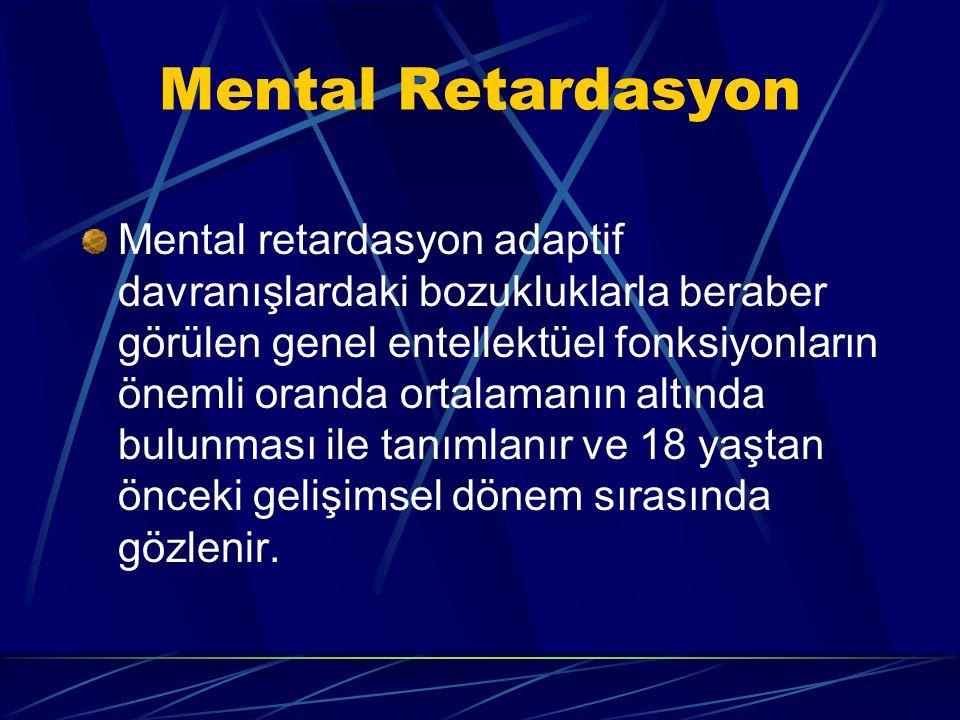 Mental Retardasyon Mental retardasyon adaptif davranışlardaki bozukluklarla beraber görülen genel entellektüel fonksiyonların önemli oranda ortalamanın altında bulunması ile tanımlanır ve 18 yaştan önceki gelişimsel dönem sırasında gözlenir.