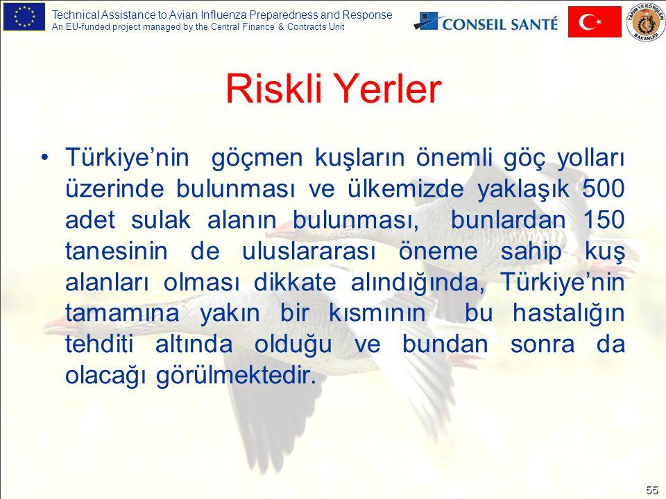 Technical Assistance to Avian Influenza Preparedness and Response An EU-funded project managed by the Central Finance & Contracts Unit 55 Riskli Yerler Türkiye'nin göçmen kuşların önemli göç yolları üzerinde bulunması ve ülkemizde yaklaşık 500 adet sulak alanın bulunması, bunlardan 150 tanesinin de uluslararası öneme sahip kuş alanları olması dikkate alındığında, Türkiye'nin tamamına yakın bir kısmının bu hastalığın tehditi altında olduğu ve bundan sonra da olacağı görülmektedir.