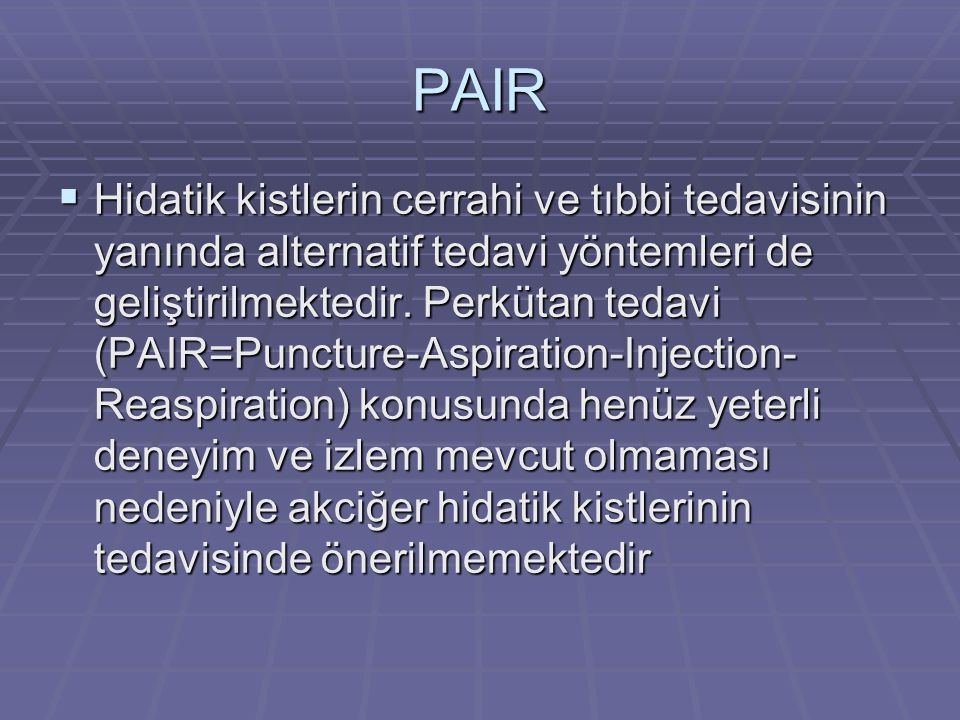 PAIR  Hidatik kistlerin cerrahi ve tıbbi tedavisinin yanında alternatif tedavi yöntemleri de geliştirilmektedir.