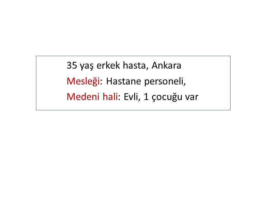 35 yaş erkek hasta, Ankara Mesleği: Hastane personeli, Medeni hali: Evli, 1 çocuğu var