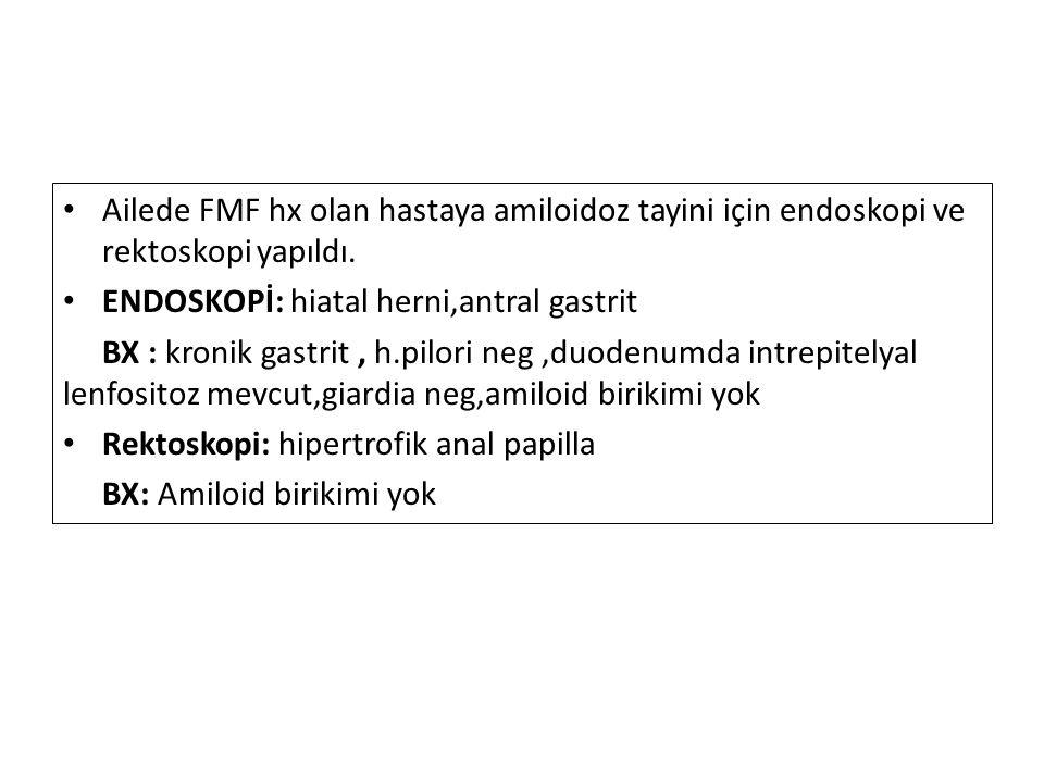 Ailede FMF hx olan hastaya amiloidoz tayini için endoskopi ve rektoskopi yapıldı. ENDOSKOPİ: hiatal herni,antral gastrit BX : kronik gastrit, h.pilori