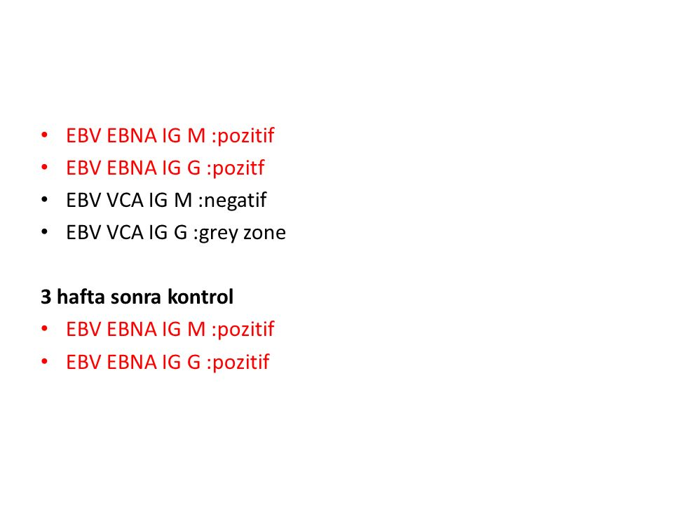 EBV EBNA IG M :pozitif EBV EBNA IG G :pozitf EBV VCA IG M :negatif EBV VCA IG G :grey zone 3 hafta sonra kontrol EBV EBNA IG M :pozitif EBV EBNA IG G