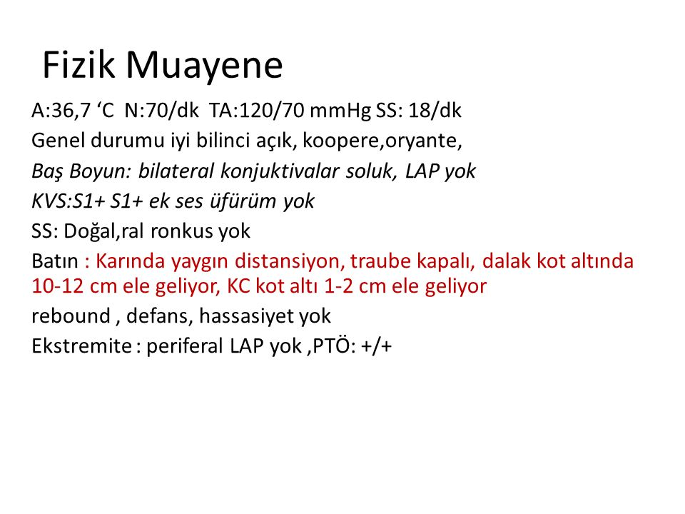 Fizik Muayene A:36,7 'C N:70/dk TA:120/70 mmHg SS: 18/dk Genel durumu iyi bilinci açık, koopere,oryante, Baş Boyun: bilateral konjuktivalar soluk, LAP