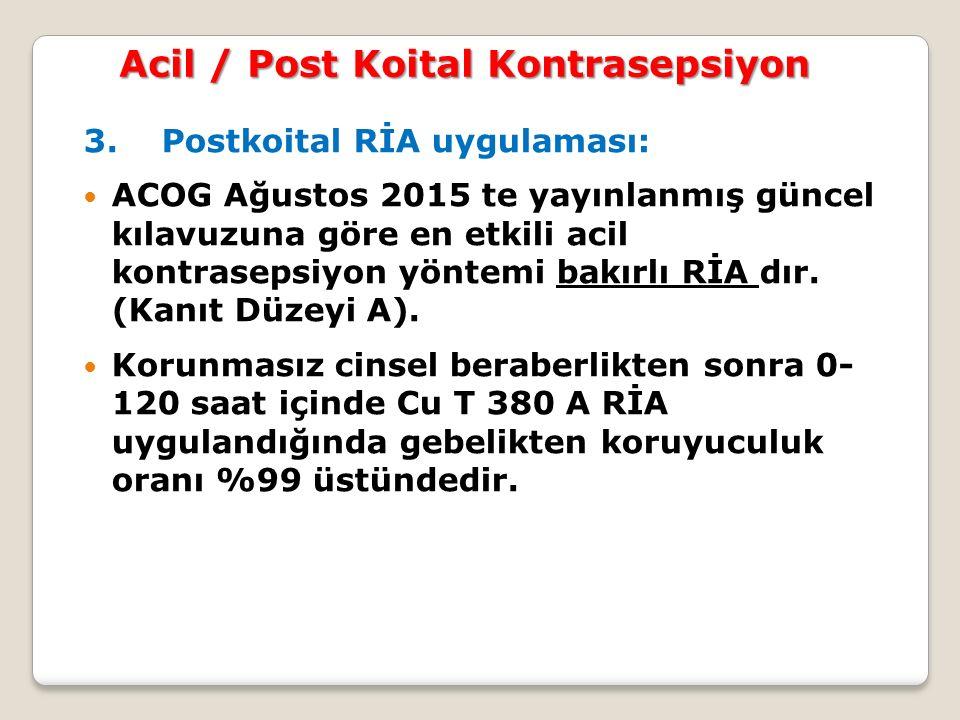3. Postkoital RİA uygulaması: ACOG Ağustos 2015 te yayınlanmış güncel kılavuzuna göre en etkili acil kontrasepsiyon yöntemi bakırlı RİA dır. (Kanıt Dü