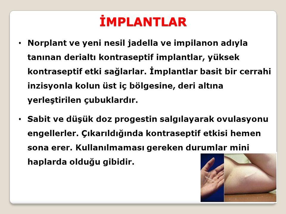İMPLANTLAR Norplant ve yeni nesil jadella ve impilanon adıyla tanınan derialtı kontraseptif implantlar, yüksek kontraseptif etki sağlarlar. İmplantlar