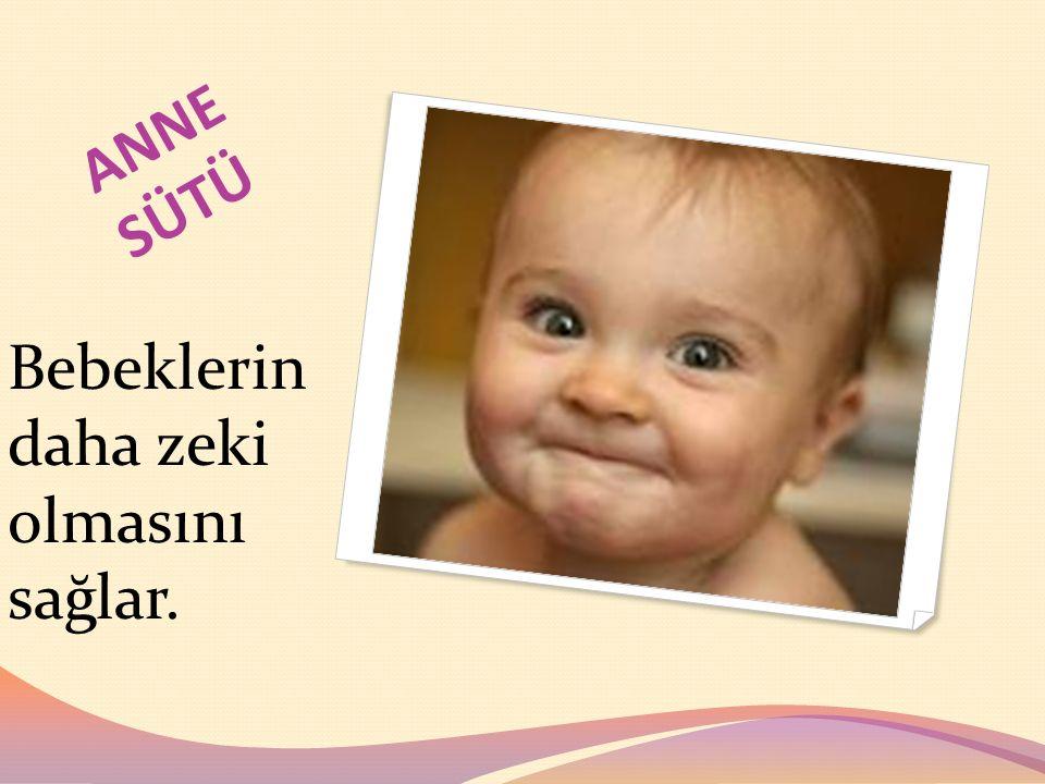 ANNE SÜTÜ Bebeklerin daha zeki olmasını sağlar.