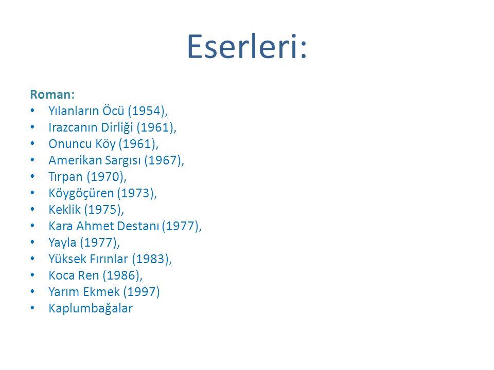 Eserleri: Roman: Yılanların Öcü (1954), Irazcanın Dirliği (1961), Onuncu Köy (1961), Amerikan Sargısı (1967), Tırpan (1970), Köygöçüren (1973), Keklik (1975), Kara Ahmet Destanı (1977), Yayla (1977), Yüksek Fırınlar (1983), Koca Ren (1986), Yarım Ekmek (1997) Kaplumbağalar