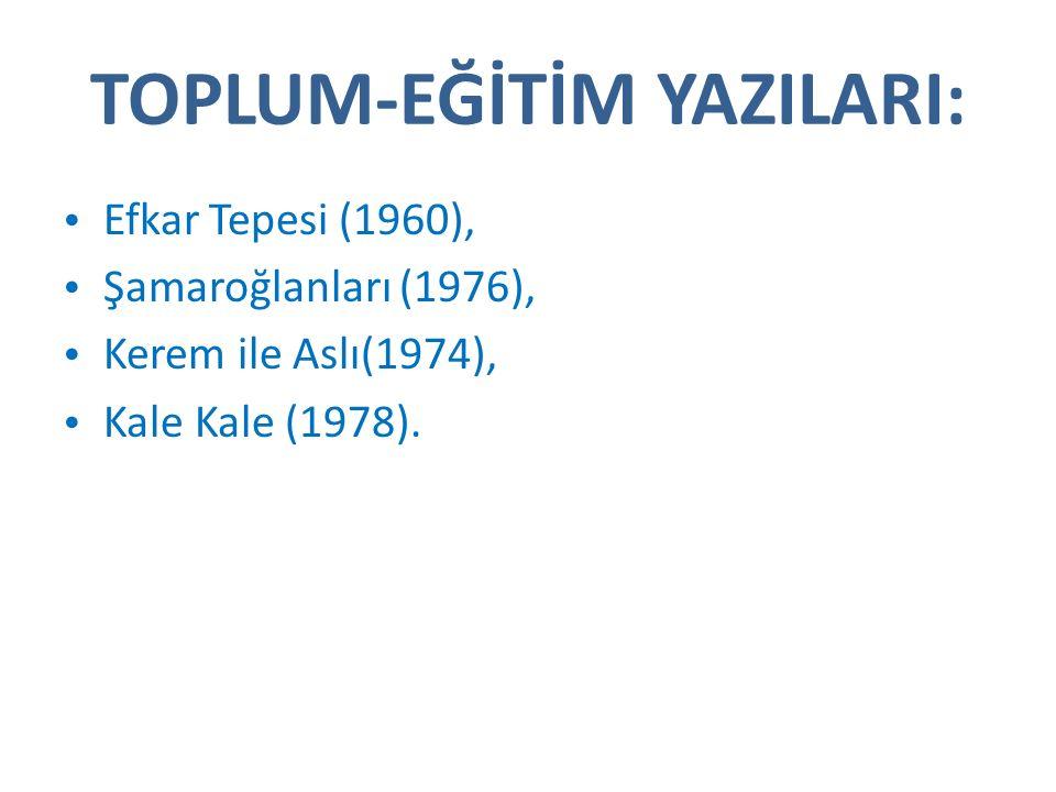 TOPLUM-EĞİTİM YAZILARI: Efkar Tepesi (1960), Şamaroğlanları (1976), Kerem ile Aslı(1974), Kale Kale (1978).