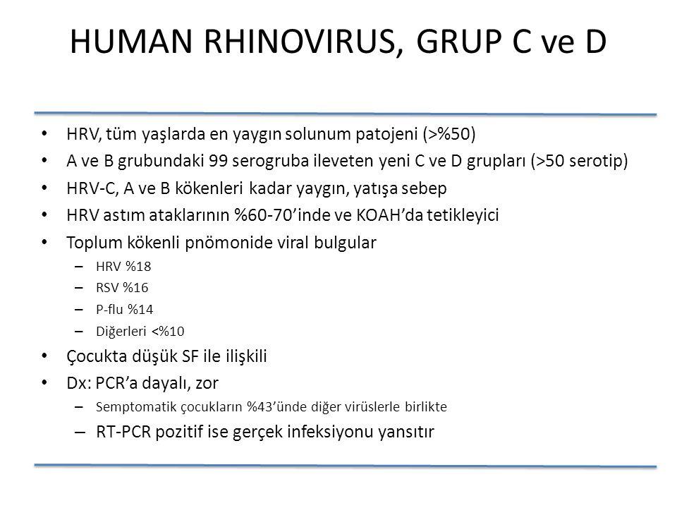 HUMAN RHINOVIRUS, GRUP C ve D HRV, tüm yaşlarda en yaygın solunum patojeni (>%50) A ve B grubundaki 99 serogruba ileveten yeni C ve D grupları (>50 serotip) HRV-C, A ve B kökenleri kadar yaygın, yatışa sebep HRV astım ataklarının %60-70'inde ve KOAH'da tetikleyici Toplum kökenli pnömonide viral bulgular – HRV %18 – RSV %16 – P-flu %14 – Diğerleri <%10 Çocukta düşük SF ile ilişkili Dx: PCR'a dayalı, zor – Semptomatik çocukların %43'ünde diğer virüslerle birlikte – RT-PCR pozitif ise gerçek infeksiyonu yansıtır