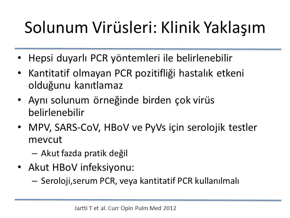 Solunum Virüsleri: Klinik Yaklaşım Hepsi duyarlı PCR yöntemleri ile belirlenebilir Kantitatif olmayan PCR pozitifliği hastalık etkeni olduğunu kanıtlamaz Aynı solunum örneğinde birden çok virüs belirlenebilir MPV, SARS-CoV, HBoV ve PyVs için serolojik testler mevcut – Akut fazda pratik değil Akut HBoV infeksiyonu: – Seroloji,serum PCR, veya kantitatif PCR kullanılmalı Jartti T et al.