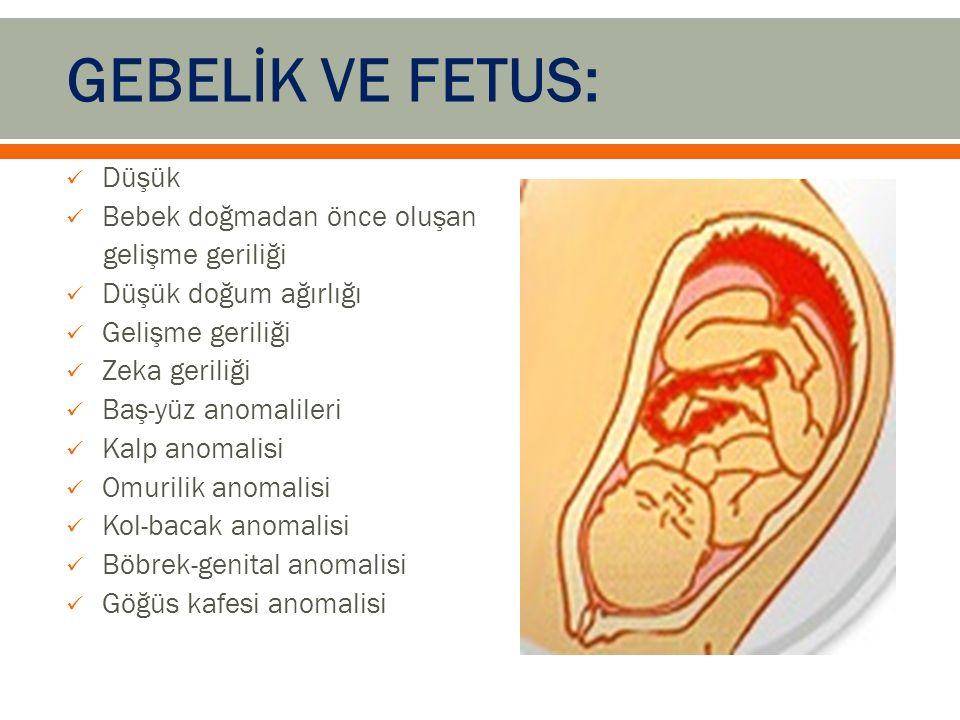 GEBELİK VE FETUS: Düşük Bebek doğmadan önce oluşan gelişme geriliği Düşük doğum ağırlığı Gelişme geriliği Zeka geriliği Baş-yüz anomalileri Kalp anomalisi Omurilik anomalisi Kol-bacak anomalisi Böbrek-genital anomalisi Göğüs kafesi anomalisi
