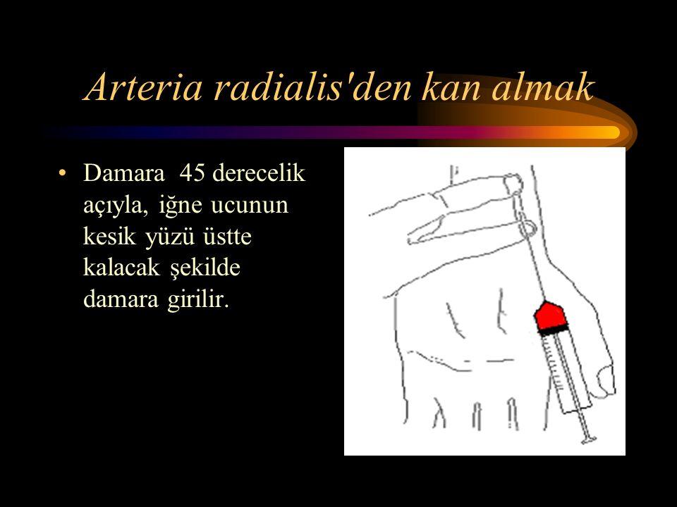 Arteria radialis den kan almak Damara 45 derecelik açıyla, iğne ucunun kesik yüzü üstte kalacak şekilde damara girilir.