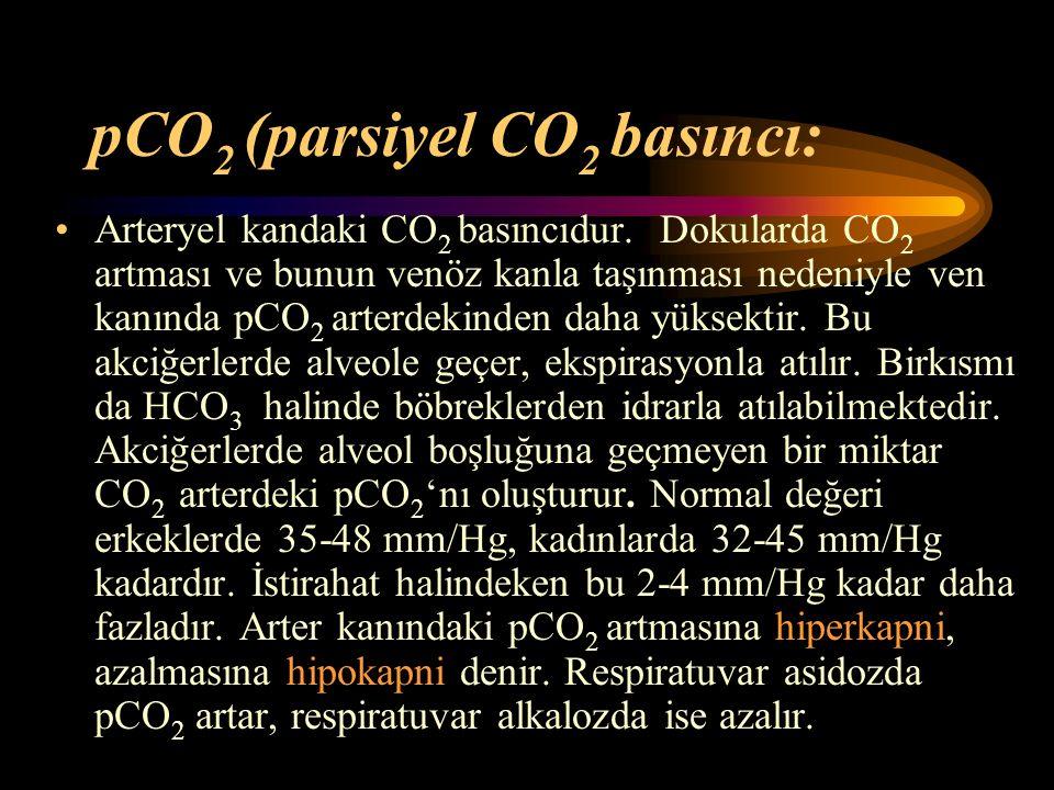 pCO 2 (parsiyel CO 2 basıncı: Arteryel kandaki CO 2 basıncıdur. Dokularda CO 2 artması ve bunun venöz kanla taşınması nedeniyle ven kanında pCO 2 arte