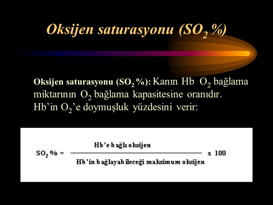 Oksijen saturasyonu (SO 2 %) Oksijen saturasyonu (SO 2 %): Kanın Hb O 2 bağlama miktarının O 2 bağlama kapasitesine oranıdır. Hb'in O 2 'e doymuşluk y