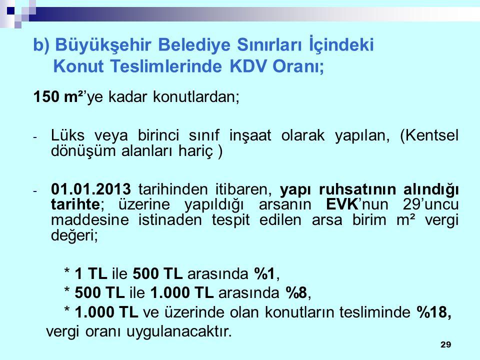 29 b) Büyükşehir Belediye Sınırları İçindeki Konut Teslimlerinde KDV Oranı; 150 m²'ye kadar konutlardan; - Lüks veya birinci sınıf inşaat olarak yapılan, (Kentsel dönüşüm alanları hariç ) - 01.01.2013 tarihinden itibaren, yapı ruhsatının alındığı tarihte; üzerine yapıldığı arsanın EVK'nun 29'uncu maddesine istinaden tespit edilen arsa birim m² vergi değeri; * 1 TL ile 500 TL arasında %1, * 500 TL ile 1.000 TL arasında %8, * 1.000 TL ve üzerinde olan konutların tesliminde %18, vergi oranı uygulanacaktır.