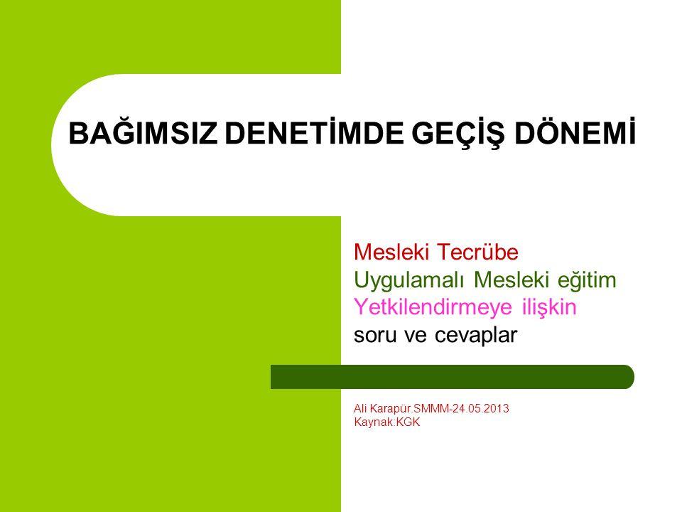 BAĞIMSIZ DENETİMDE GEÇİŞ DÖNEMİ Mesleki Tecrübe Uygulamalı Mesleki eğitim Yetkilendirmeye ilişkin soru ve cevaplar Ali Karapür.SMMM-24.05.2013 Kaynak:KGK