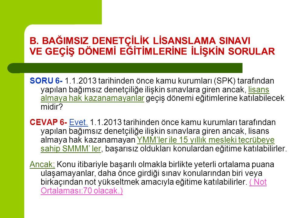 B. BAĞIMSIZ DENETÇİLİK LİSANSLAMA SINAVI VE GEÇİŞ DÖNEMİ EĞİTİMLERİNE İLİŞKİN SORULAR SORU 6- 1.1.2013 tarihinden önce kamu kurumları (SPK) tarafından