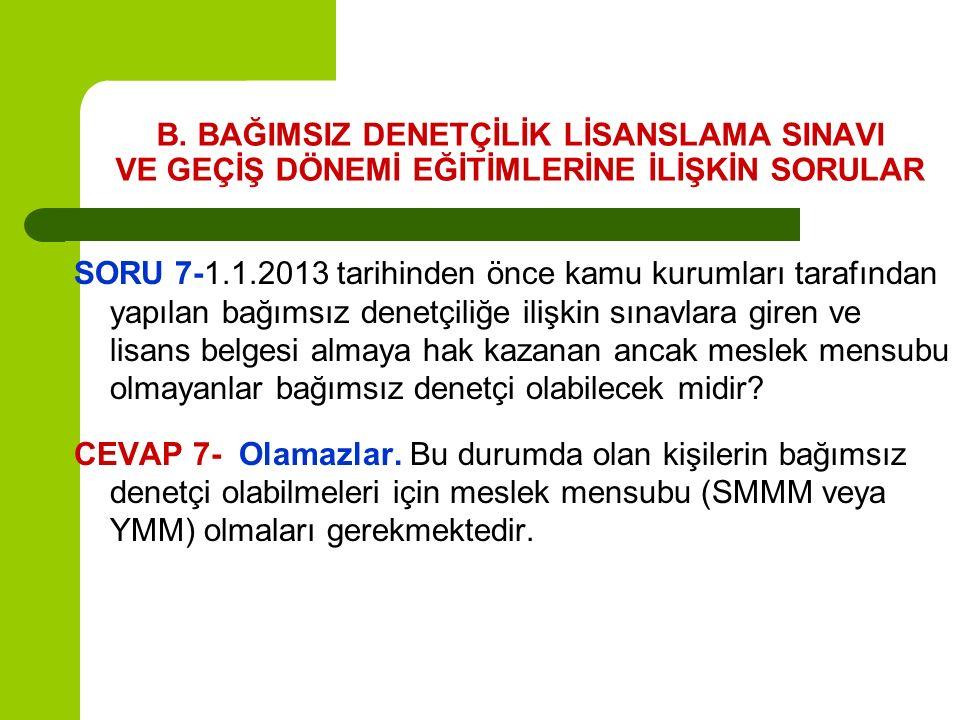B. BAĞIMSIZ DENETÇİLİK LİSANSLAMA SINAVI VE GEÇİŞ DÖNEMİ EĞİTİMLERİNE İLİŞKİN SORULAR SORU 7-1.1.2013 tarihinden önce kamu kurumları tarafından yapıla