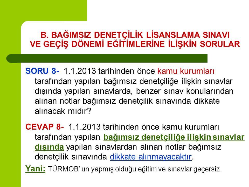 B. BAĞIMSIZ DENETÇİLİK LİSANSLAMA SINAVI VE GEÇİŞ DÖNEMİ EĞİTİMLERİNE İLİŞKİN SORULAR SORU 8- 1.1.2013 tarihinden önce kamu kurumları tarafından yapıl