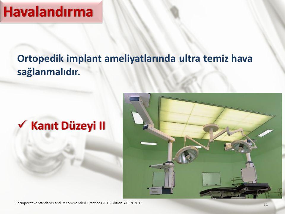 Ortopedik implant ameliyatlarında ultra temiz hava sağlanmalıdır. Kanıt Düzeyi II Kanıt Düzeyi II Perioperative Standards and Recommended Practices 20
