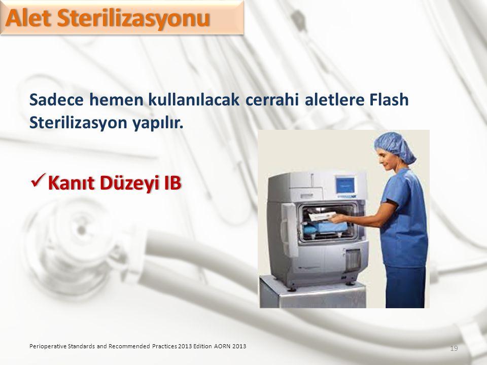 Sadece hemen kullanılacak cerrahi aletlere Flash Sterilizasyon yapılır. Kanıt Düzeyi IB Kanıt Düzeyi IB Perioperative Standards and Recommended Practi