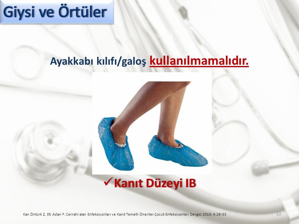 Ayakkabı kılıfı/galoş kullanılmamalıdır. Kanıt Düzeyi IB Kanıt Düzeyi IB Kan Öntürk Z, Eti Aslan F. Cerrahi alan Enfeksiyonları ve Kanıt Temelli Öneri